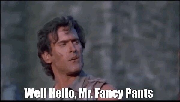 Ash from Army of Darkness quote - Well hello, Mr. Fancy Pants