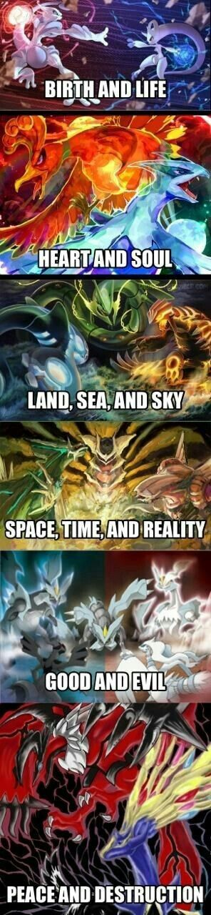 Legendary Pokemon, birth and life, Mew, Mewtwo, heart and soul, Ho-oh, Lugia, land, sea, and sky, Kyogre, Rayquaza, Groudon, space, time, and reality, Giratina, Dialga, Palkia, good and evil, Zekrom, Reshiram, peace and destruction, Yveltal, Xerneas; Pokemon