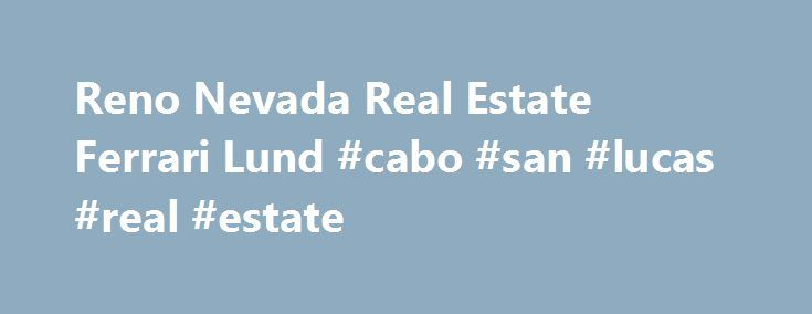 Reno Nevada Real Estate Ferrari Lund #cabo #san #lucas #real #estate http://real-estate.nef2.com/reno-nevada-real-estate-ferrari-lund-cabo-san-lucas-real-estate/  #real estate reno nv # Welcome to Ferrari-Lund Real Estate Real estate is one of the most exciting investments you can make and it should be a fun and rewarding experience. We love what we do and are really satisfied when we hear our knowledge and expertise have eased a transition and helped make a move less stressful and more…