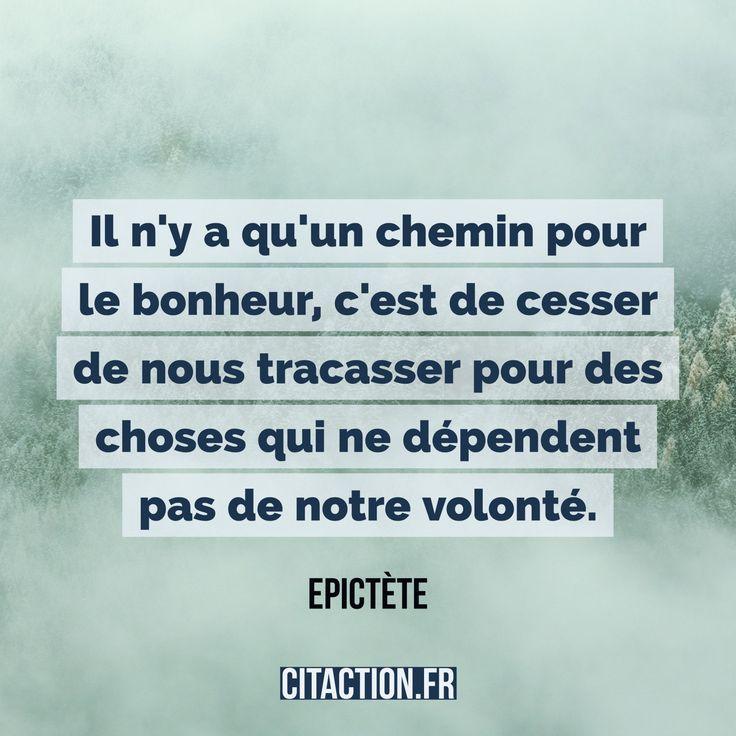 """""""Il n'y a qu'un chemin pour le bonheur, c'est de cesser de nous tracasser pour des choses qui ne dépendent pas de notre volonté."""" Epictète"""