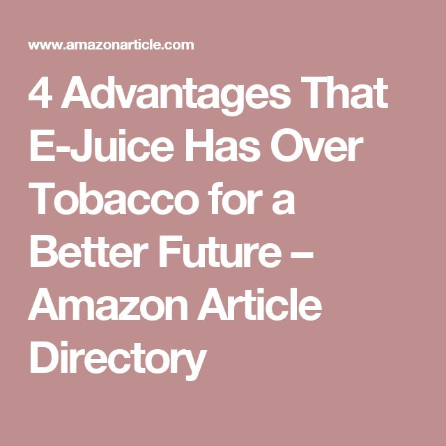 4 Advantages That E-Juice Has Over Tobacco for a Better Future – Amazon Article Directory