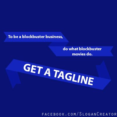There are lots of ways to become a blockbuster business.  Getting a tagline is one of them! :-)