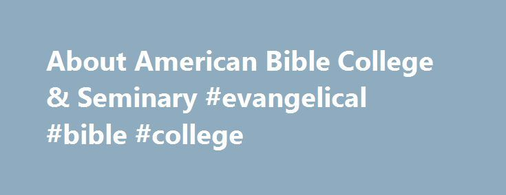 About American Bible College & Seminary #evangelical #bible #college http://singapore.nef2.com/about-american-bible-college-seminary-evangelical-bible-college/  # American Christian College and Seminary officially closed in 2005, however the alumni ministries have maintained a relationship with other past students and graduates, to continue the vision of Christian service and ministry that was inspired by our education. We have past graduates willing to come and minister, evengelize and help…