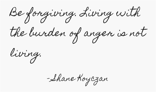 "Be forgiving. Living with the burden of anger is not living. From ""Instructions For A Bad Day"" by Shane Koyczan."