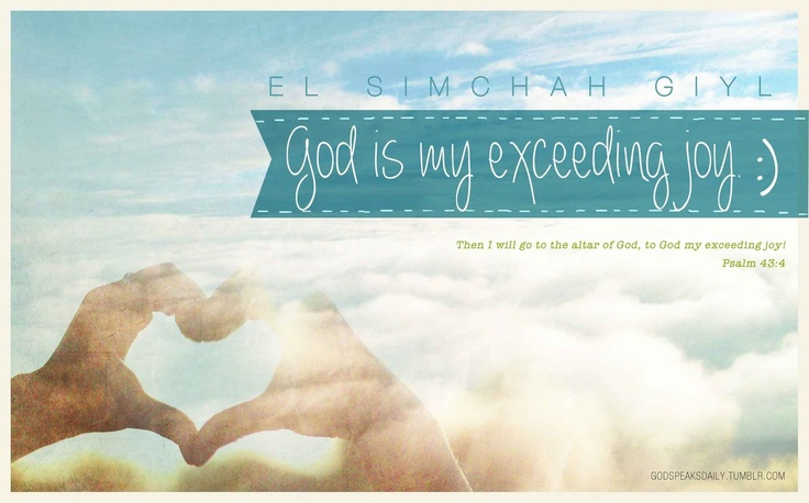 http://godspeaksdaily.tumblr.com/    God My Exceeding Joy. El Simchah Giyl.    The Hebrew words simchah and giyl can both be translated as joy… this name of God is almost like saying God my joyful joy. A double portion of joy!