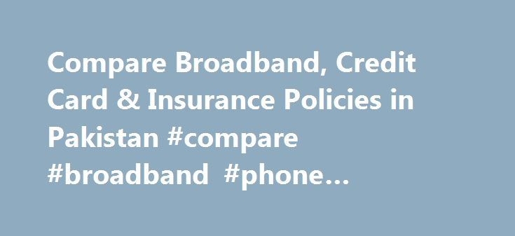 Compare Broadband, Credit Card & Insurance Policies in Pakistan #compare #broadband #phone #packages http://broadband.remmont.com/compare-broadband-credit-card-insurance-policies-in-pakistan-compare-broadband-phone-packages/  #broadband rates comparison # Internet is now a necessity whether you are a student, professional or housewife. We help you find the best connection that is suitable for your home, office or mobile. Insurance Insurance protects you financially from uncertainty and…