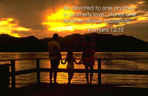 Be devoted to one another in brotherly love. Honor one another above yourselves. Romans 12:10