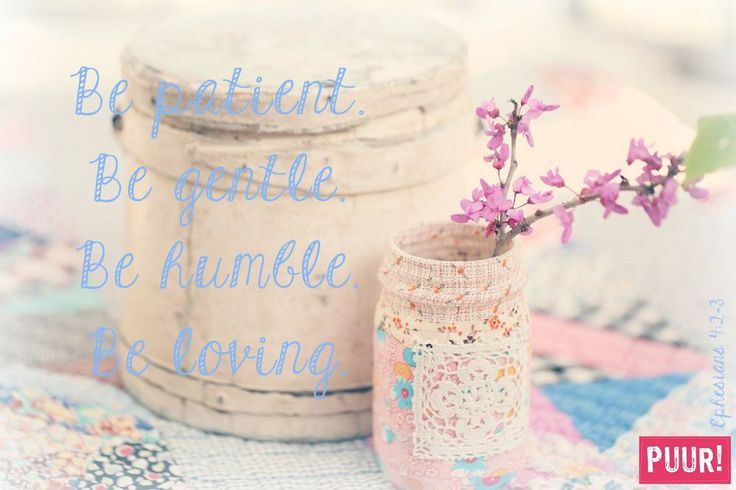 Be patient. Be gentle. Be humbling. Be loving.