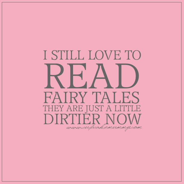 I still love to read fairy tales. They are just a little dirtier now.