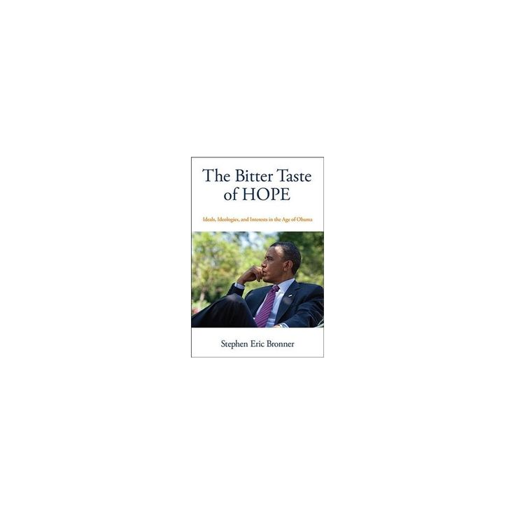 Bitter Taste of Hope : Ideals, Ideologies, and Interests in the Age of Obama (Reprint) (Paperback)