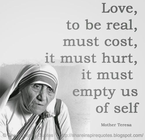 Love, to be real, must cost, it must hurt, it must empty us of self ~Mother Teresa  #FamousPeople #famousquotes #famouspeoplequotes #famousquotesandsayings #famouspeoplequotesandsayings #quotesbyfamouspeople #quotesbyMotherTeresa #MotherTeresa #MotherTeresaquotes #love #real #cost #hurt #empty #self #shareinspirequotes #share #inspire #quotes #whatsapp