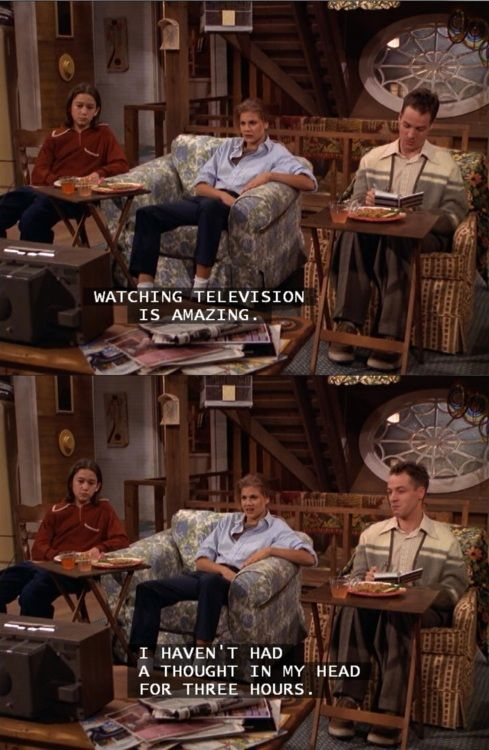 """Watching TV is amazing. I haven't had a thought in my head for three hours.""  3rd rock from the sun"