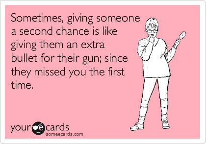 funny but I do believe in second chances... not endlesss chances