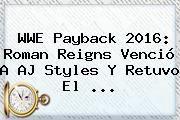 http://tecnoautos.com/wp-content/uploads/imagenes/tendencias/thumbs/wwe-payback-2016-roman-reigns-vencio-a-aj-styles-y-retuvo-el.jpg WWE. WWE Payback 2016: Roman Reigns venció a AJ Styles y retuvo el ..., Enlaces, Imágenes, Videos y Tweets - http://tecnoautos.com/actualidad/wwe-wwe-payback-2016-roman-reigns-vencio-a-aj-styles-y-retuvo-el/