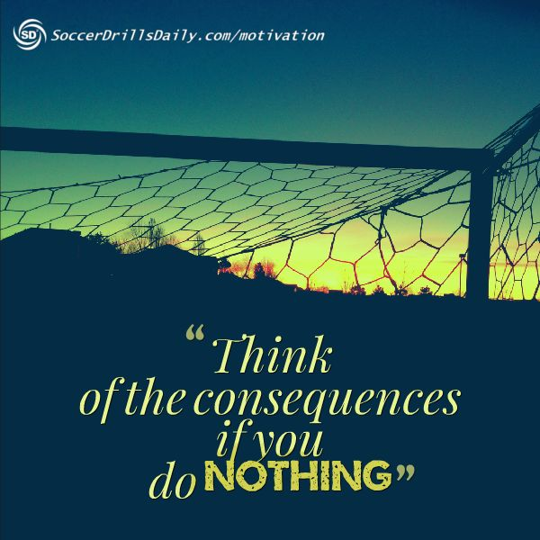 Think of the consequences if you do nothing - Soccer Motivation Blog