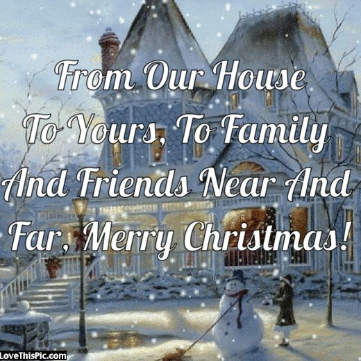 From Our House To Yours, To Family  And Friends Near And  Far. Merry Christmas! christmas merry christmas christmas gifs christmas quotes seasons greetings cute christmas quotes happy holiday christmas quotes for facebook christmas quotes for friends christmas quotes for family