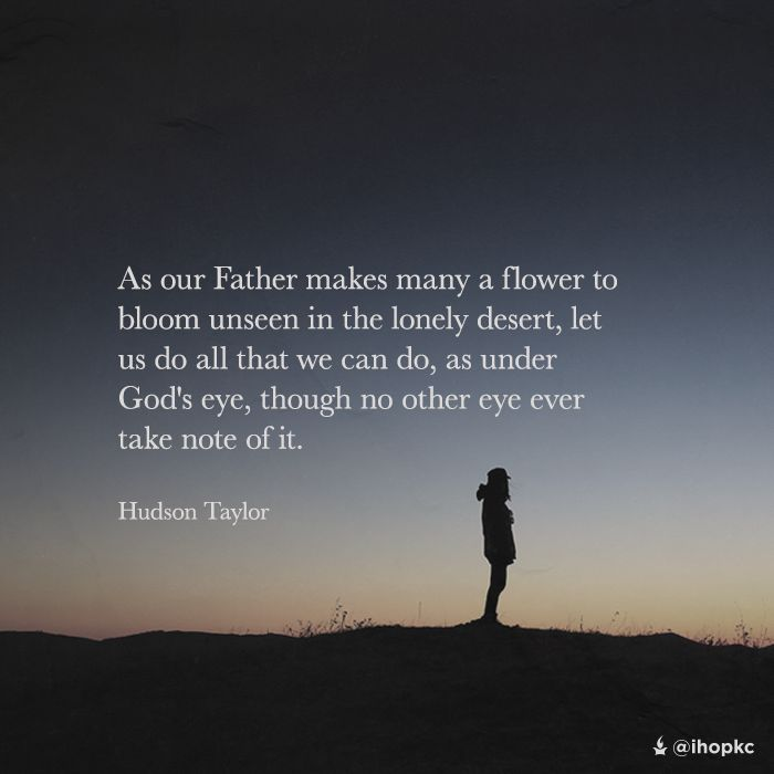 As our Father makes many a flower to bloom unseen in the lonely desert, let us do all that we can do, as under God's eye, though no other eye ever takes note of it. - Hudson Taylor.
