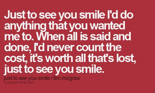 "just to see you smile..(: I love this song. This Tim McGraw cd is one of my ""Only country music can cheer me up"" cds."