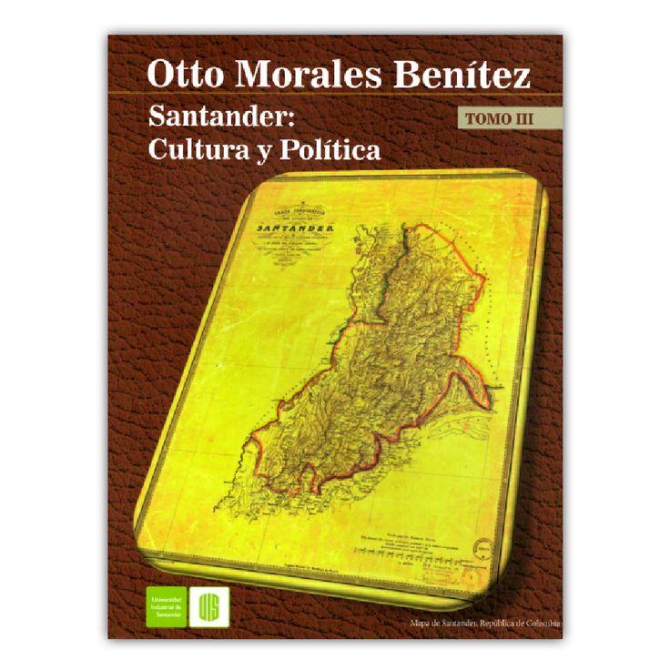 Santander: Cultura y política. Tomo III – Otto Morales Benítez – Universidad Industrial de Santander www.librosyeditores.com Editores y distribuidores.