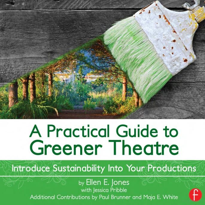A Practical Guide to Greener Theatre: Introduce Sustainability Into Your ... - Ellen E. Jones - Google Books