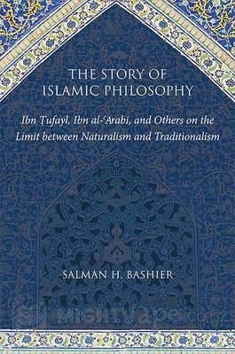 Salman H. Bashier | The Story of Islamic Philosophy. Ibn Tufayl, Ibn Al-'Arabi, and Others on the Limit between Naturalism and Traditionalism