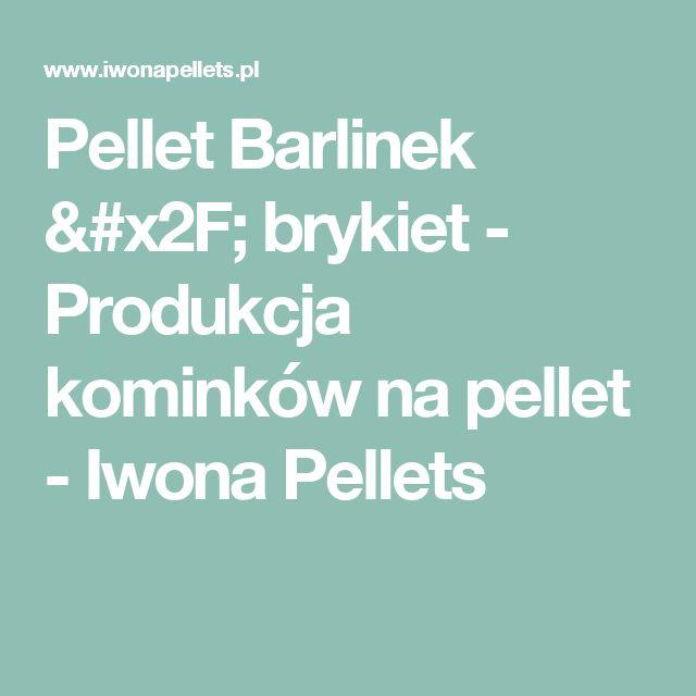 Pellet Barlinek / brykiet - Produkcja kominków na pellet - Iwona Pellets