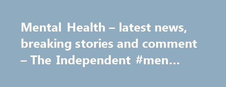 Mental Health – latest news, breaking stories and comment – The Independent #men #health http://health.remmont.com/mental-health-latest-news-breaking-stories-and-comment-the-independent-men-health/  Mental Health More headlines We've noticed that you are using an ad blocker. Advertising helps fund our journalism and keep it truly independent. It helps to build our international editorial team, from war correspondents to investigative reporters, commentators to critics. Click here to view…