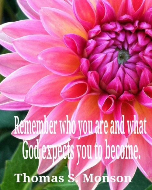 """Remember who you are and what God expects you to become."" ― Thomas S. Monson"