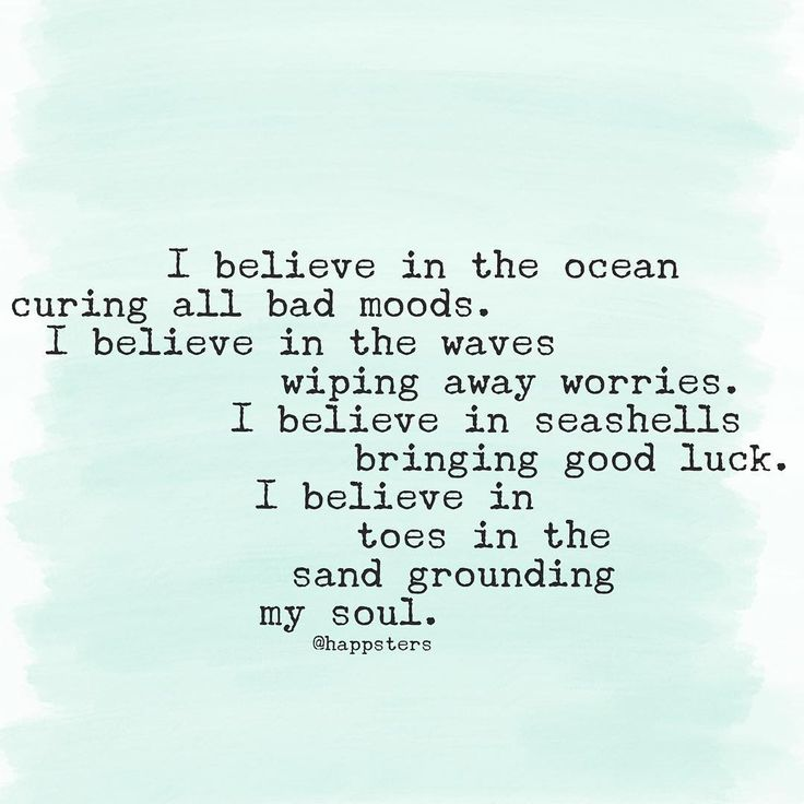 I believe in the ocean curing all bad moods. I believe in the waves wiping away worries. I believe in seashells bringing good luck. I believe in toes in the sand grounding my soul.