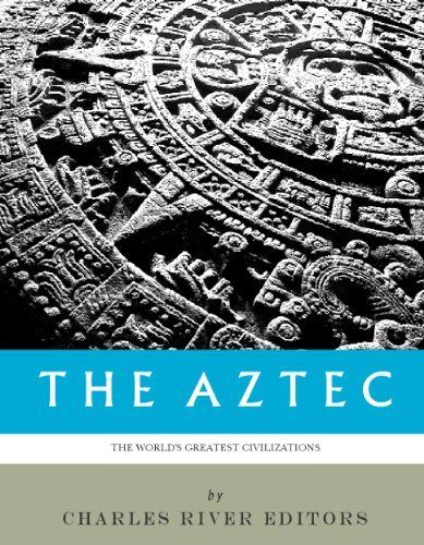 The World's Greatest Civilizations: The History and Culture of the Aztec by Charles River Editors,
