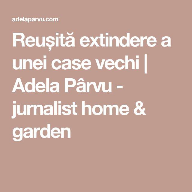 Reușită extindere a unei case vechi | Adela Pârvu - jurnalist home & garden