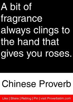 A bit of fragrance always clings to the hand that gives you roses. - Chinese Proverb #proverbs #quotes