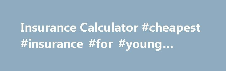 Insurance Calculator #cheapest #insurance #for #young #drivers http://insurances.nef2.com/insurance-calculator-cheapest-insurance-for-young-drivers/  #insurance calculator # Insurance Calculator These are some of the questions answered at this site: Insurance Calculator _________________________ Life Insurance Amount Calculator How much life insurance do you need? Before getting quotes, you should calculate the required amount. Don't skimp on life insurance, but remember that people with no…