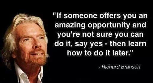 """If someone offers you an amazing opportunity and you're not sure you can do it, say yes - then learn how to do it later"" (Richard Branson)"