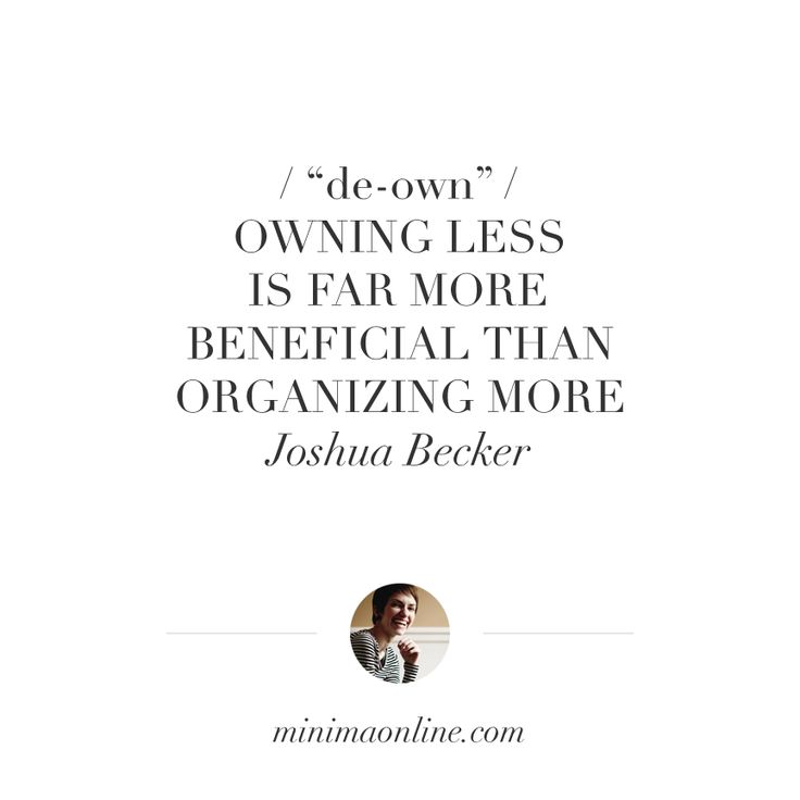 """De-own: """"Owning less is far more beneficial than organizing more. """" — Joshua Becker"""
