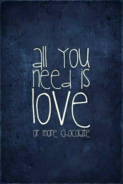 #all you need is love or more chocolate:)