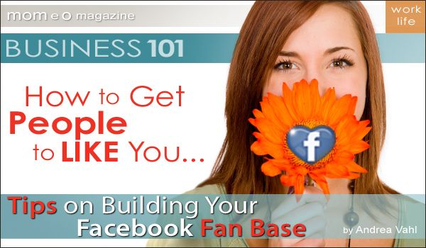 Business 101: How to Get People to LIKE You – Tips on Building Your Facebook Fan Base