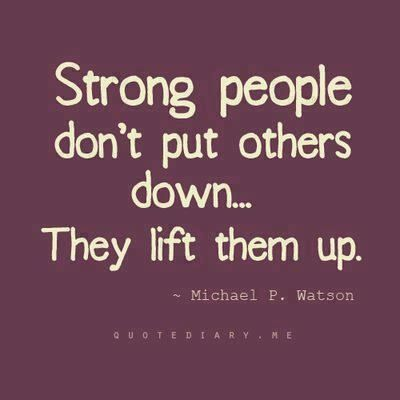 Strong people don't put others down...They lift them up. Think about this the next time you speak ill of someone.