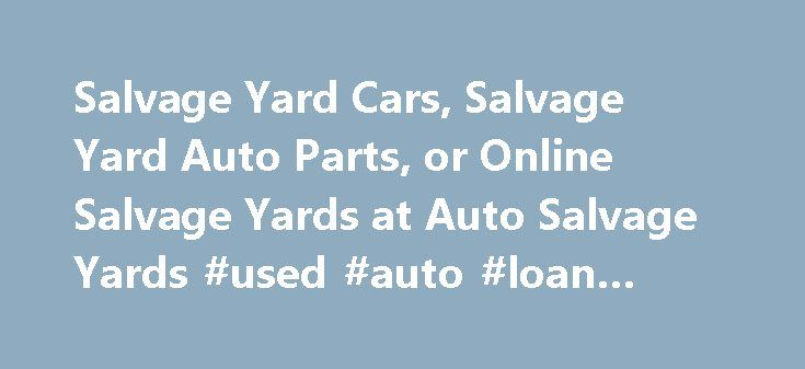 Salvage Yard Cars, Salvage Yard Auto Parts, or Online Salvage Yards at Auto Salvage Yards #used #auto #loan #rates http://pakistan.remmont.com/salvage-yard-cars-salvage-yard-auto-parts-or-online-salvage-yards-at-auto-salvage-yards-used-auto-loan-rates/  #auto salvage yards # Auto Salvage Yards – Salvage Yard Cars – Salvage Auto Parts – Salvage Vehicle – Truck Salvage Yards – Automotive Salvage Most Common Parts Requested (Quick Links) Check out these great sites for parts Rims Wheels Hubcaps…