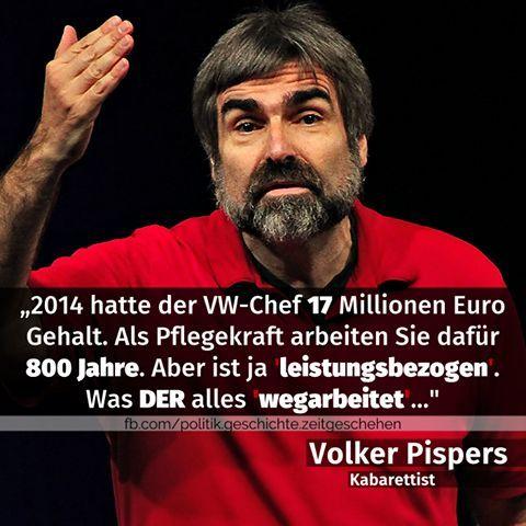 """2014 hatte der VW-Chef 17 Millionen Euro Gehalt. Als Pflegekraft arbeiten Sie dafür 800 Jahre. Aber das ist ja """"leistungsbezogen"""". Was DER ja alles """"wegarbeitet""""... - Volker Pispers (Kabaretist) #zitat #zitate #spruch #sprüche #worte #wahreworte #schöneworte:"""