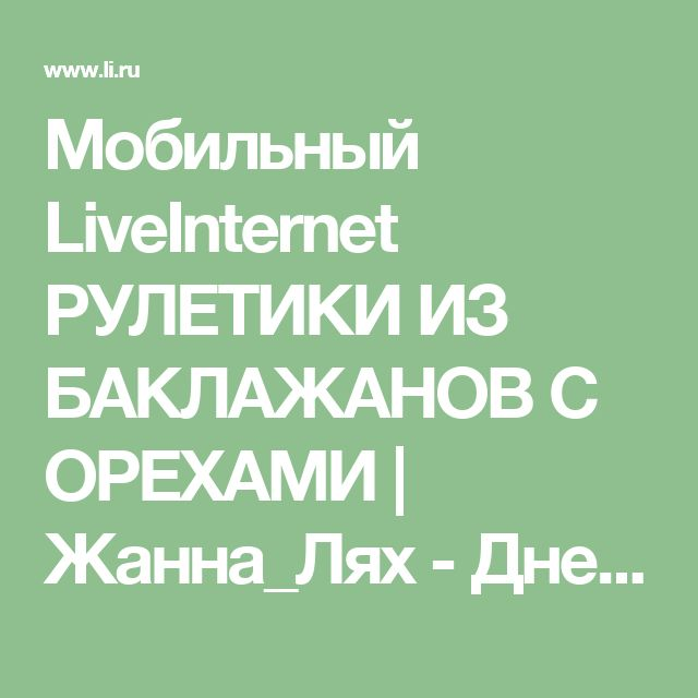 Мобильный LiveInternet РУЛЕТИКИ ИЗ БАКЛАЖАНОВ С ОРЕХАМИ | Жанна_Лях - Дневник Жанна_Лях |