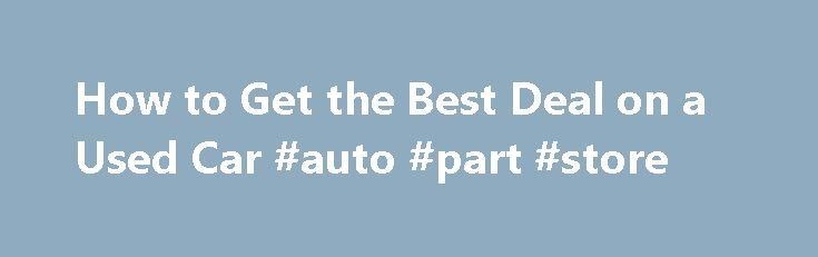 How to Get the Best Deal on a Used Car #auto #part #store http://germany.remmont.com/how-to-get-the-best-deal-on-a-used-car-auto-part-store/  #used car deals # How to Get the Best Deal on a Used Car By Jessica L. Anderson | June 2011 Prices are higher, but our strategies will help you land a bargain. As new cars are sold, used cars enter the market. But over the past few years, new-car sales fell off a cliff — and so did the number of used cars for sale. Add higher demand for used cars ever…