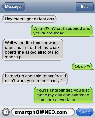 Hey mom I got detention:( | What?!?! What happened and you're grounded. | Well when the teacher was standing in front of the chalk board she asked all idiots to stand up... | Ok so?? | I stood up and said to her 'well I didn't want you to feel lonely.' | You're ungrounded you just made my day and everyone else here at work too.