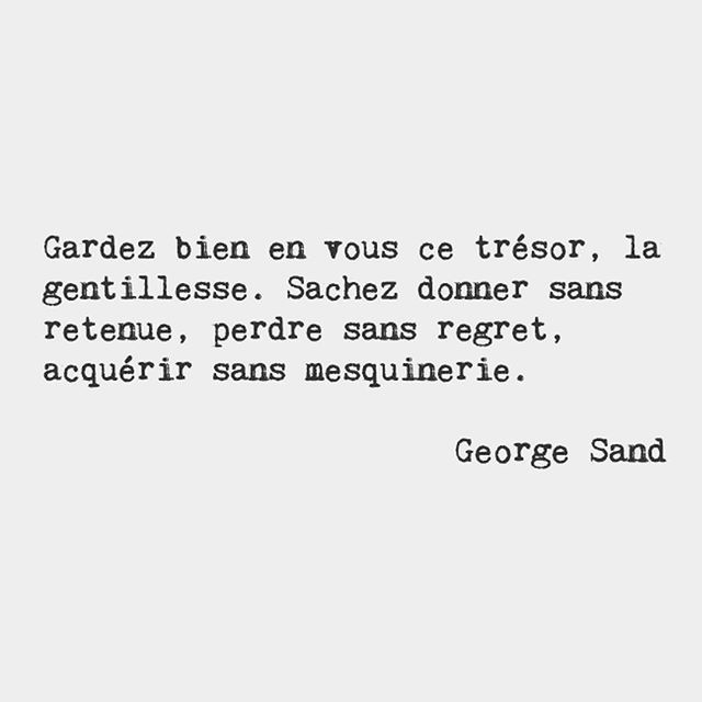 Guard well within you this treasure kindness. Know how to give without hesitation how to lose without regret how to acquire without meanness. — George Sand, French novelist