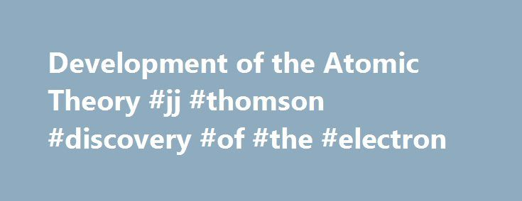 Development of the Atomic Theory #jj #thomson #discovery #of #the #electron http://santa-ana.remmont.com/development-of-the-atomic-theory-jj-thomson-discovery-of-the-electron/  # Modern Atomic Theory: Models In 1897, J.J. Thomson discovered the electron by experimenting with a Crookes, or cathode ray, tube. He demonstrated that cathode rays were negatively charged. In addition, he also studied positively charged particles in neon gas. Thomson realized that the accepted model of an atom did…
