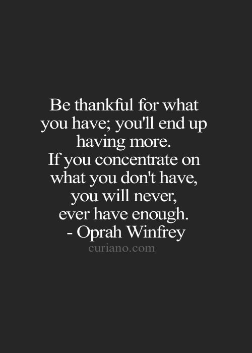 """Be thankful for what you have...If you concentrate on what you don't have, you will never have enough."" - Oprah"