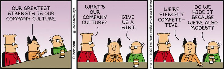 Boss: Our greatest strength is our company culture. Dilbert: What's our company culture. Wally: Give us a hint. Boss: We're fiercely competitive. Wally: Do we hide it because we're also modest?
