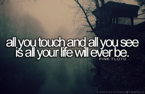 """""""All you touch and all you see is all your life will ever be."""" pink floyd"""