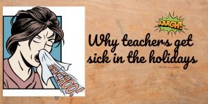 Why teachers get sick in the holidays – Saved you a Spot