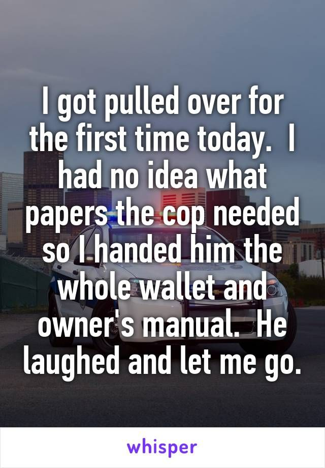 I got pulled over for the first time today.  I had no idea what papers the cop needed so I handed him the whole wallet and owner's manual.  He laughed and let me go.